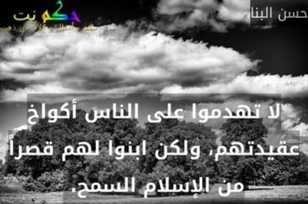 لا تهدموا على الناس أكواخ عقيدتهم، ولكن ابنوا لهم قصراً من الإسلام السمح. -حسن البنا