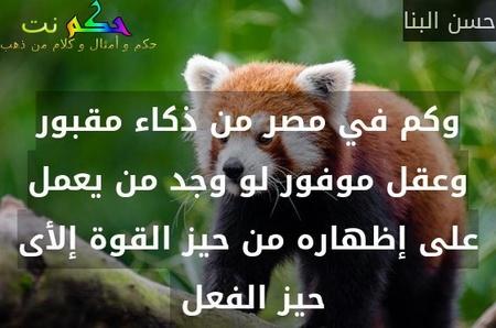 وكم في مصر من ذكاء مقبور وعقل موفور لو وجد من يعمل على إظهاره من حيز القوة إلأى حيز الفعل -حسن البنا