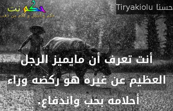 أنت تعرف أن مايميز الرجل العظيم عن غيره هو ركضه وراء أحلامه بحب واندفاع. -حسنا Tiryakiolu