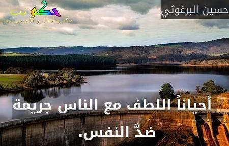 أحياناً اللطف مع الناس جريمة ضدَّ النفس. -حسين البرغوثي
