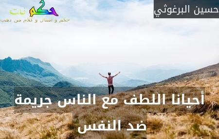 أحيانا اللطف مع الناس جريمة ضد النفس -حسين البرغوثي
