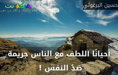 أحيانًا اللطف مع الناس جريمة ضدُ النفس ! -حسين البرغوثي