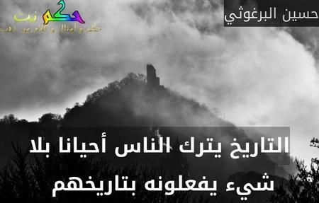 التاريخ يترك الناس أحيانا بلا شيء يفعلونه بتاريخهم -حسين البرغوثي
