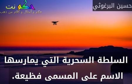 السلطة السحرية التي يمارسها الاسم على المسمى فظيعة. -حسين البرغوثي
