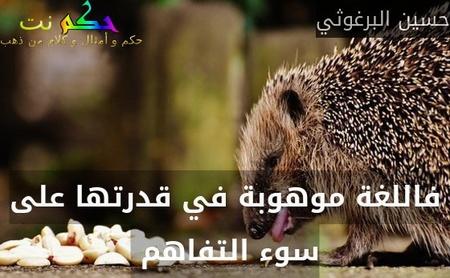 فاللغة موهوبة في قدرتها على سوء التفاهم -حسين البرغوثي