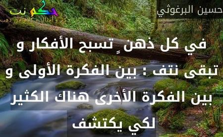 في كل ذهن ٍ تسبح الأفكار و تبقى نتف : بين الفكرة الأولى و بين الفكرة الأخرى هناك الكثير لكي يكتشف -حسين البرغوثي