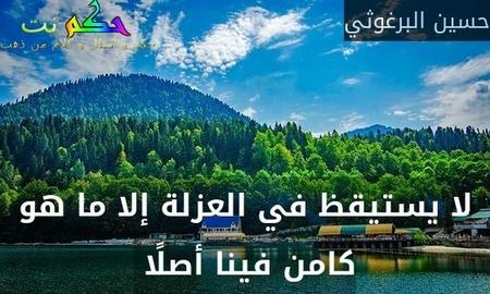 لا يستيقظ في العزلة إلا ما هو كامن فينا أصلًا -حسين البرغوثي