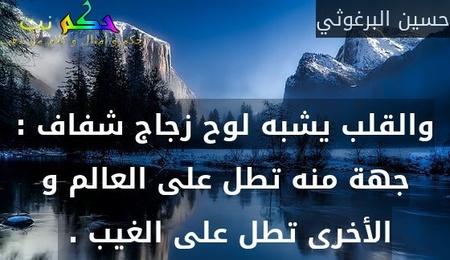 والقلب يشبه لوح زجاج شفاف : جهة منه تطل على العالم و الأخرى تطل على الغيب . -حسين البرغوثي