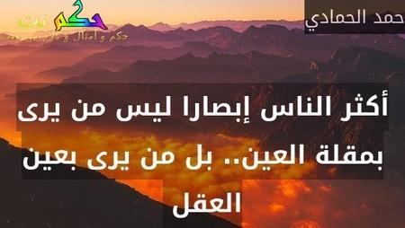 أكثر الناس إبصارا ليس من يرى بمقلة العين.. بل من يرى بعين العقل -حمد الحمادي