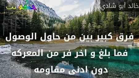 فرق كبير بين من حاول الوصول فما بلغ و اخر فر من المعركه دون ادنى مقاومه -خالد أبو شادي