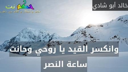 وانكسر القيد يا روحي وحانت ساعة النصر -خالد أبو شادي