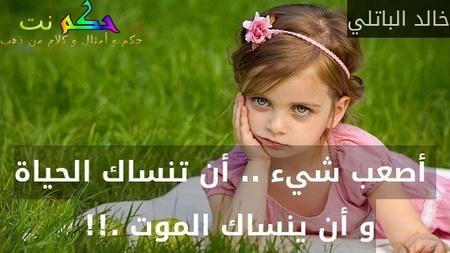 أصعب شيء .. أن تنساك الحياة و أن ينساك الموت .!! -خالد الباتلي