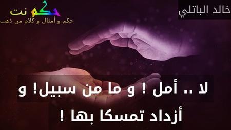 لا .. أمل ! و ما من سبيل! و أزداد تمسكا بها !  -خالد الباتلي