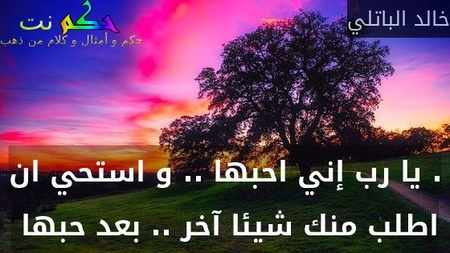 . يا رب إني احبها .. و استحي ان اطلب منك شيئا آخر .. بعد حبها -خالد الباتلي