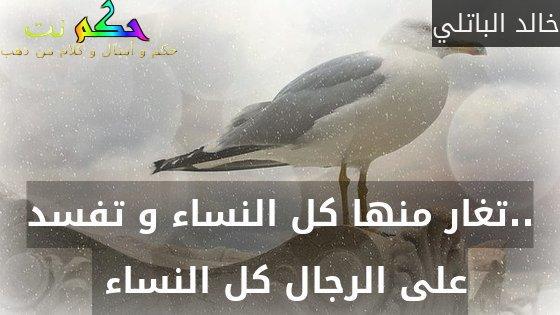 ..تغار منها كل النساء و تفسد على الرجال كل النساء -خالد الباتلي