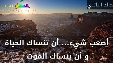 أصعب شيء... أن تنساك الحياة و أن ينساك الموت -خالد الباتلي