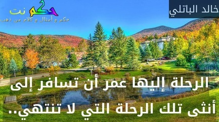 الرحلة إليها عمر أن تسافر إلى أنثى تلك الرحلة التي لا تنتهي.. -خالد الباتلي