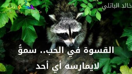 القسوة في الحب.. سموُّ لايمارسه أي أحد -خالد الباتلي