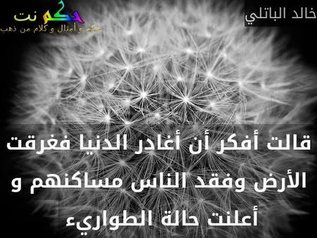 قالت أفكر أن أغادر الدنيا فغرقت الأرض وفقد الناس مساكنهم و أعلنت حالة الطواريء -خالد الباتلي