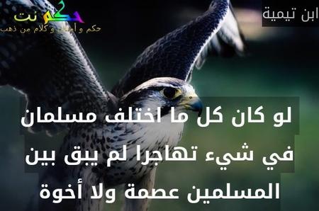 لو كان كل ما اختلف مسلمان في شيء تهاجرا لم يبق بين المسلمين عصمة ولا أخوة-ابن تيمية