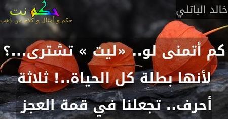 كم أتمنى لو.. «ليت » تشترى...؟ لأنها بطلة كل الحياة..! ثلاثة أحرف.. تجعلنا في قمة العجز -خالد الباتلي