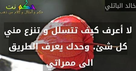 لا أعرف كيف تتسلل و تنزع مني كل شئ. وحدك يعرف الطريق الى ممراتي -خالد الباتلي