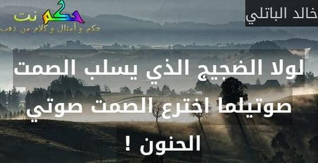 لولا الضجيج الذي يسلب الصمت صوتيلما اخترع الصمت صوتي الحنون ! -خالد الباتلي