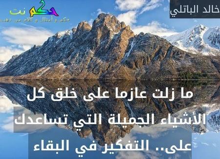 ما زلت عازما على خلق كل الأشياء الجميلة التي تساعدك على.. التفكير في البقاء -خالد الباتلي