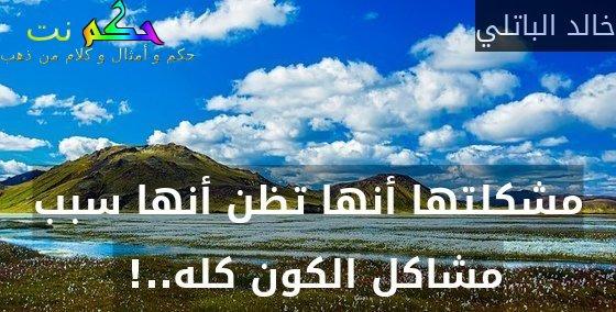 مشكلتها أنها تظن أنها سبب مشاكل الكون كله..! -خالد الباتلي