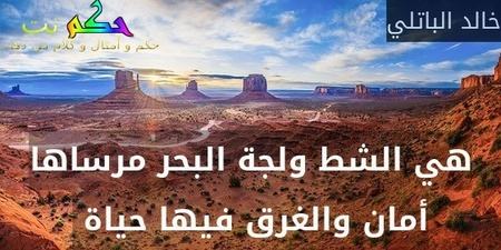 هي الشط ولجة البحر مرساها أمان والغرق فيها حياة -خالد الباتلي