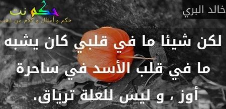 لكن شيئا ما في قلبي كان يشبه ما في قلب الأسد في ساحرة أوز ، و ليس للعلة ترياق. -خالد البري