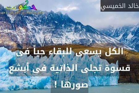 الكل يسعى للبقاء حياً فى قسوة تجلى الذاتية فى أبشع صورها ! -خالد الخميسي