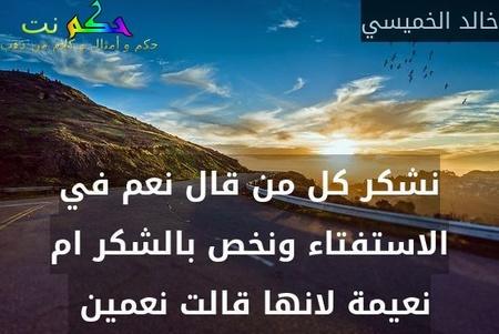 نشكر كل من قال نعم في الاستفتاء ونخص بالشكر ام نعيمة لانها قالت نعمين -خالد الخميسي