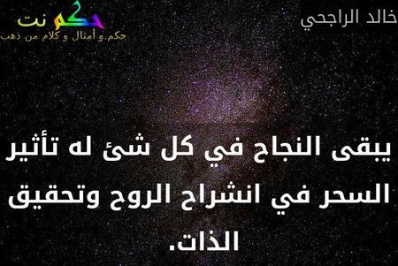 يبقى النجاح في كل شئ له تأثير السحر في انشراح الروح وتحقيق الذات. -خالد الراجحي