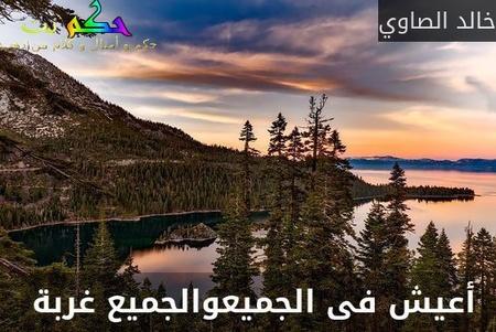 أعيش فى الجميعوالجميع غربة -خالد الصاوي