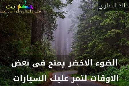 الضوء الاخضر يمنح فى بعض الأوقات لتمر عليك السيارات -خالد الصاوي