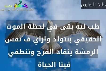 طب ليه بقى في لحظة الموت الحقيقي بنتولد وازاي ف نفس الرمشة ينقاد الفرح وتنطفي فينا الحياة -خالد الصاوي