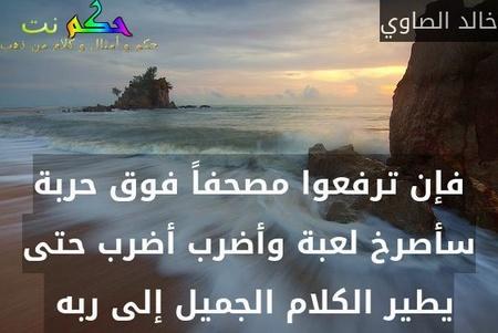 فإن ترفعوا مصحفاً فوق حربة سأصرخ لعبة وأضرب أضرب حتى يطير الكلام الجميل إلى ربه -خالد الصاوي