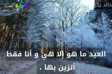 العيد ما هو إلا هي و أنا فقط أتزين بها . -خالد بكر