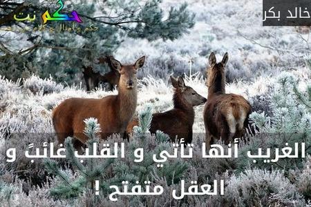 الغريب أنها تأتي و القلب غائبً و العقل متفتح ! -خالد بكر