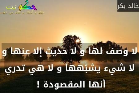 لا وصف لها و لا حديث إلا عنها و لا شيء يشبُهها و لا هي تدري أنها المقصودة ! -خالد بكر
