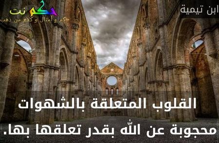 القلوب المتعلقة بالشهوات محجوبة عن الله بقدر تعلقها بها.-ابن تيمية