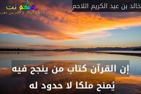 إن القرآن كتاب من ينجح فيه يُمنح ملكا لا حدود له -خالد بن عبد الكريم اللاحم