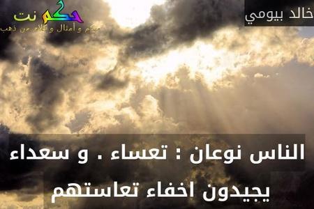الناس نوعان : تعساء . و سعداء يجيدون اخفاء تعاستهم -خالد بيومي