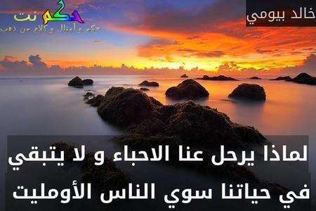 لماذا يرحل عنا الاحباء و لا يتبقي في حياتنا سوي الناس الأومليت -خالد بيومي