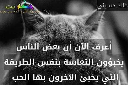أعرف الآن أن بعض الناس يخبؤون التعاسة بنفس الطريقة التي يخبئ الآخرون بها الحب -خالد حسيني