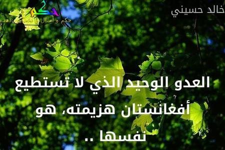 العدو الوحيد الذي لا تستطيع أفغانستان هزيمته، هو نفسها .. -خالد حسيني