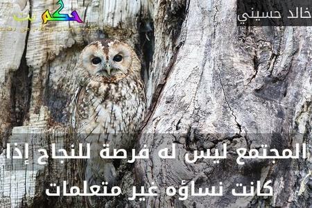المجتمع ليس له فرصة للنجاح إذا كانت نساؤه غير متعلمات -خالد حسيني