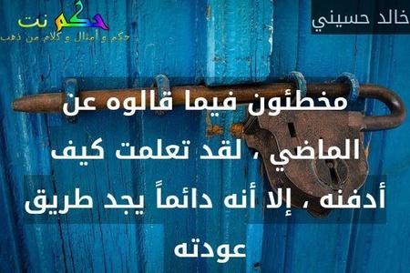 مخطئون فيما قالوه عن الماضي ، لقد تعلمت كيف أدفنه ، إلا أنه دائماً يجد طريق عودته -خالد حسيني