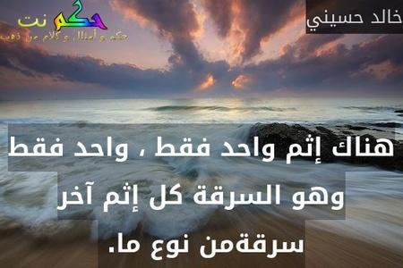 هناك إثم واحد فقط ، واحد فقط وهو السرقة كل إثم آخر سرقةمن نوع ما. -خالد حسيني